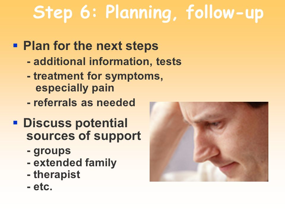 Step 6: Planning, follow-up Plan for the next steps - additional information, tests - treatment for symptoms, especially pain - referrals as needed Discuss potential sources of support - groups - extended family - therapist - etc.