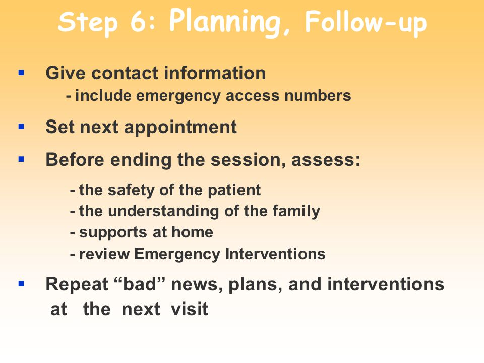 Step 6: Planning, Follow-up Give contact information - include emergency access numbers Set next appointment Before ending the session, assess: - the