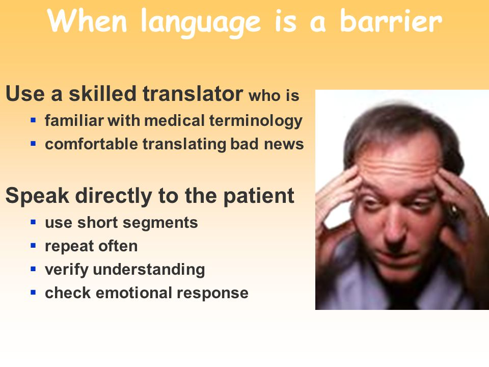 When language is a barrier Use a skilled translator who is familiar with medical terminology comfortable translating bad news Speak directly to the pa