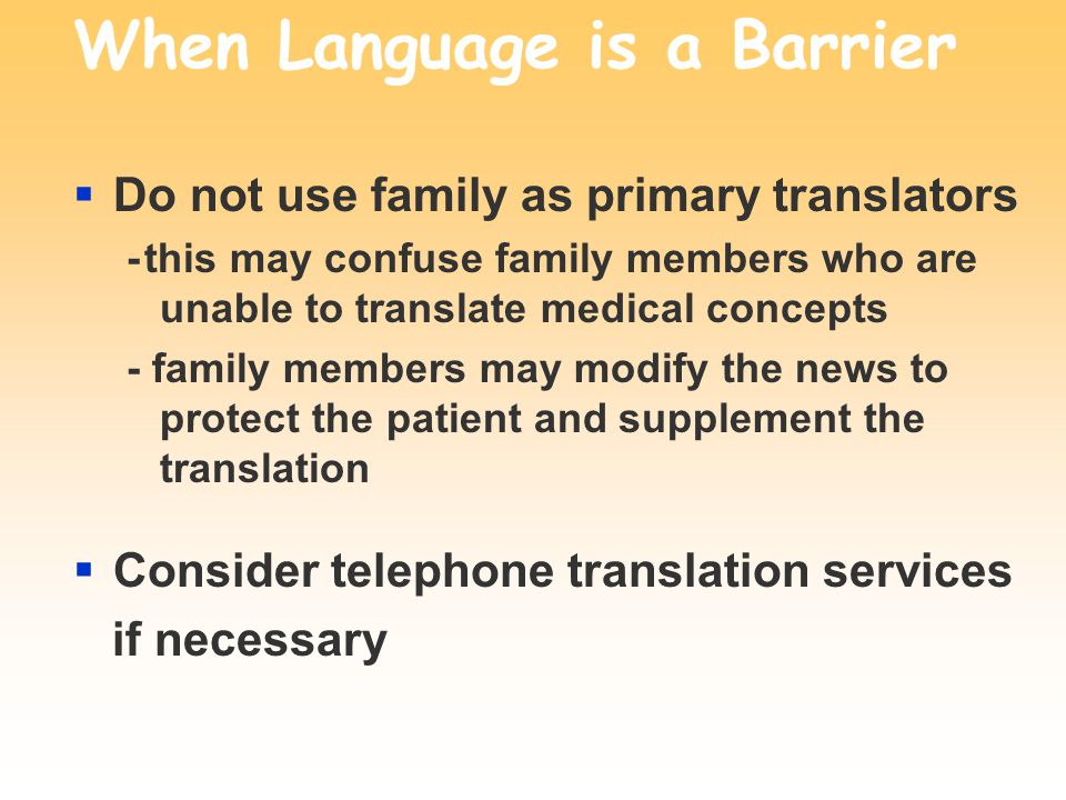 When Language is a Barrier Do not use family as primary translators - this may confuse family members who are unable to translate medical concepts - family members may modify the news to protect the patient and supplement the translation Consider telephone translation services if necessary