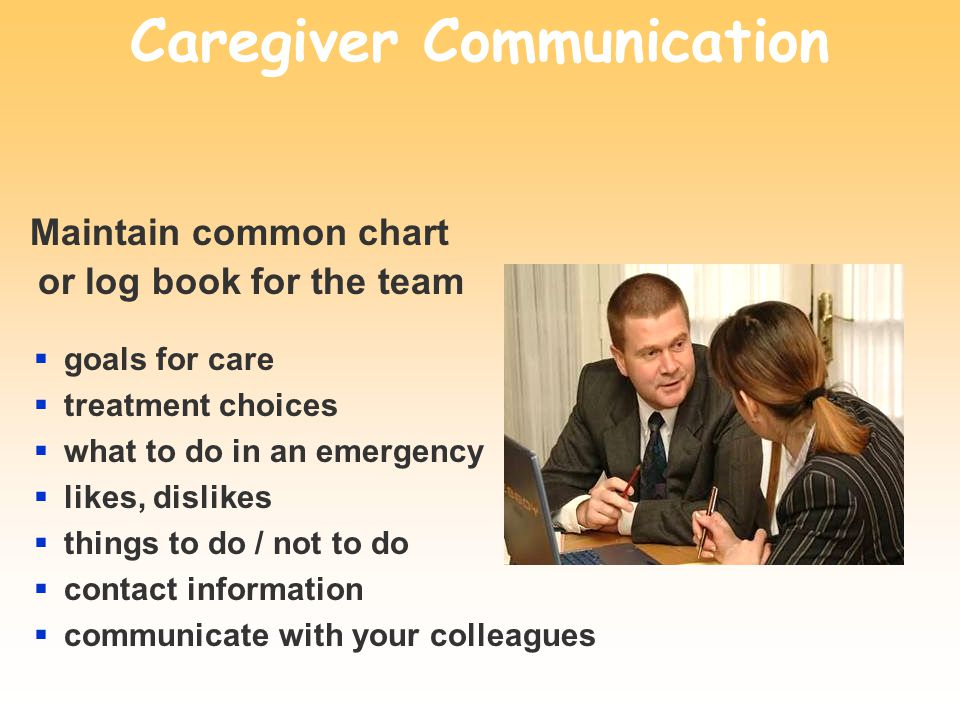 Caregiver Communication Maintain common chart or log book for the team goals for care treatment choices what to do in an emergency likes, dislikes thi