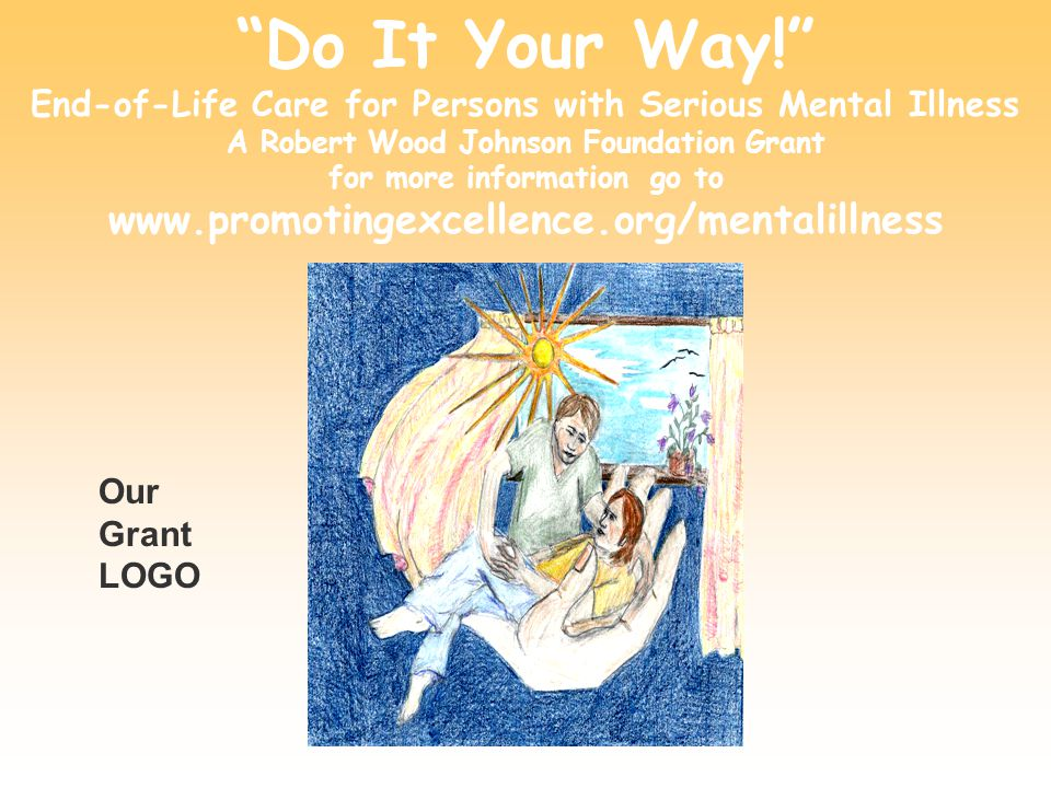 Do It Your Way! End-of-Life Care for Persons with Serious Mental Illness A Robert Wood Johnson Foundation Grant for more information go to www.promoti