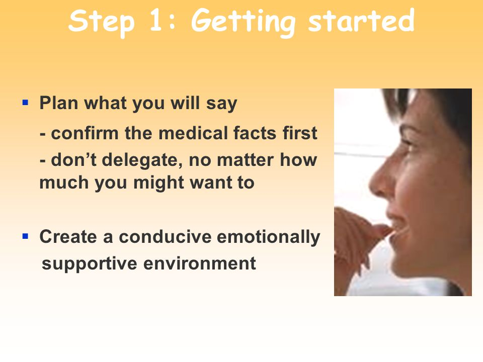 Step 1: Getting started Plan what you will say - confirm the medical facts first - dont delegate, no matter how much you might want to Create a conducive emotionally supportive environment