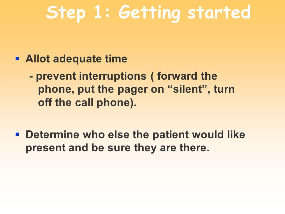 Step 1: Getting started Allot adequate time - prevent interruptions ( forward the phone, put the pager on silent, turn off the call phone).