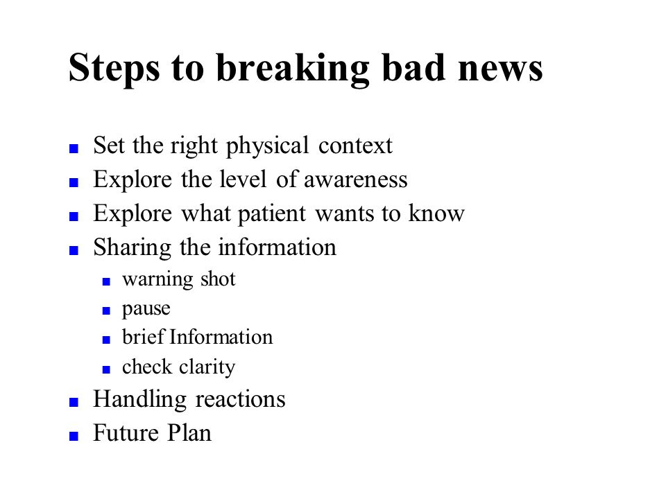 Steps to breaking bad news Set the right physical context Explore the level of awareness Explore what patient wants to know Sharing the information warning shot pause brief Information check clarity Handling reactions Future Plan