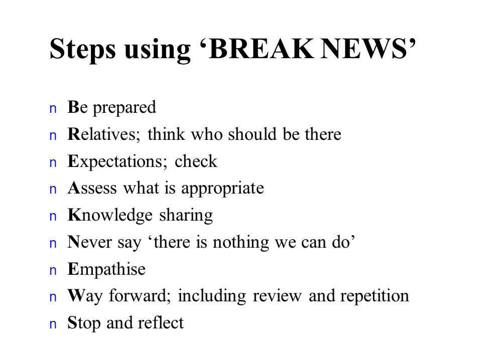 Steps using BREAK NEWS n Be prepared n Relatives; think who should be there n Expectations; check n Assess what is appropriate n Knowledge sharing n N