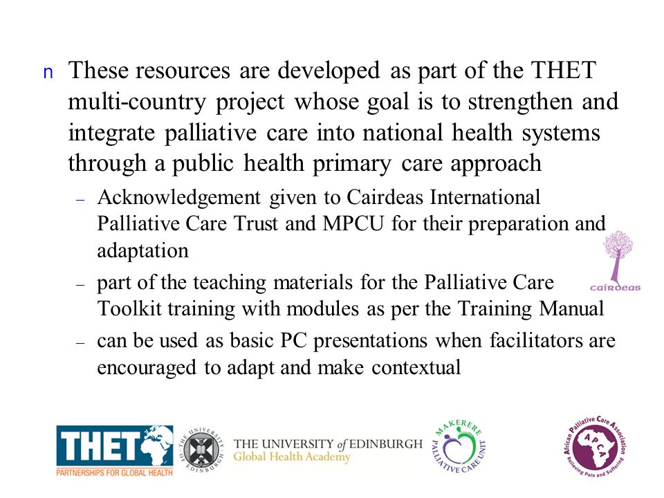 n These resources are developed as part of the THET multi-country project whose goal is to strengthen and integrate palliative care into national health systems through a public health primary care approach – Acknowledgement given to Cairdeas International Palliative Care Trust and MPCU for their preparation and adaptation – part of the teaching materials for the Palliative Care Toolkit training with modules as per the Training Manual – can be used as basic PC presentations when facilitators are encouraged to adapt and make contextual