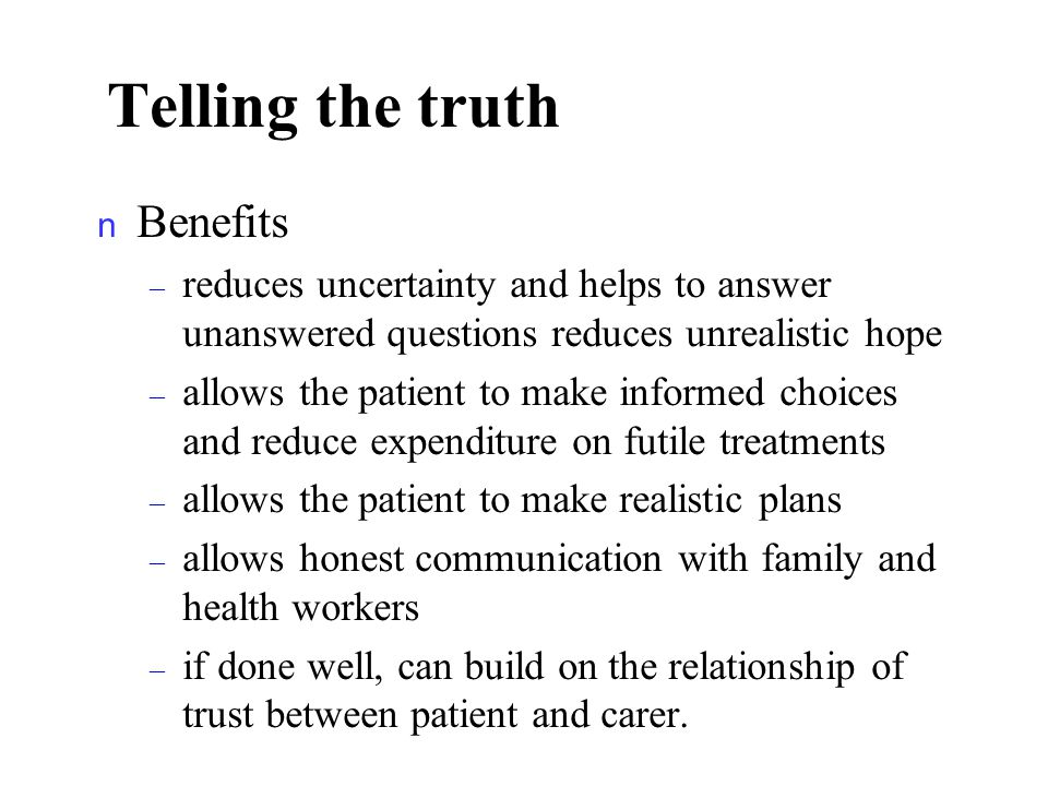 Telling the truth n Benefits – reduces uncertainty and helps to answer unanswered questions reduces unrealistic hope – allows the patient to make informed choices and reduce expenditure on futile treatments – allows the patient to make realistic plans – allows honest communication with family and health workers – if done well, can build on the relationship of trust between patient and carer.