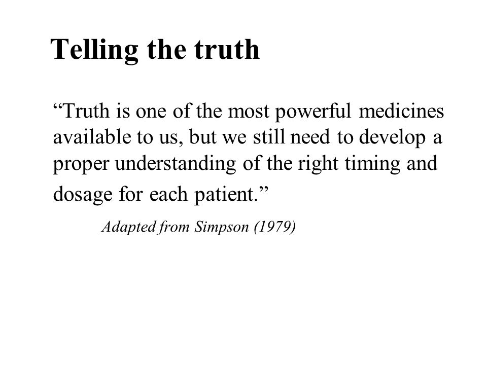 Telling the truth Truth is one of the most powerful medicines available to us, but we still need to develop a proper understanding of the right timing
