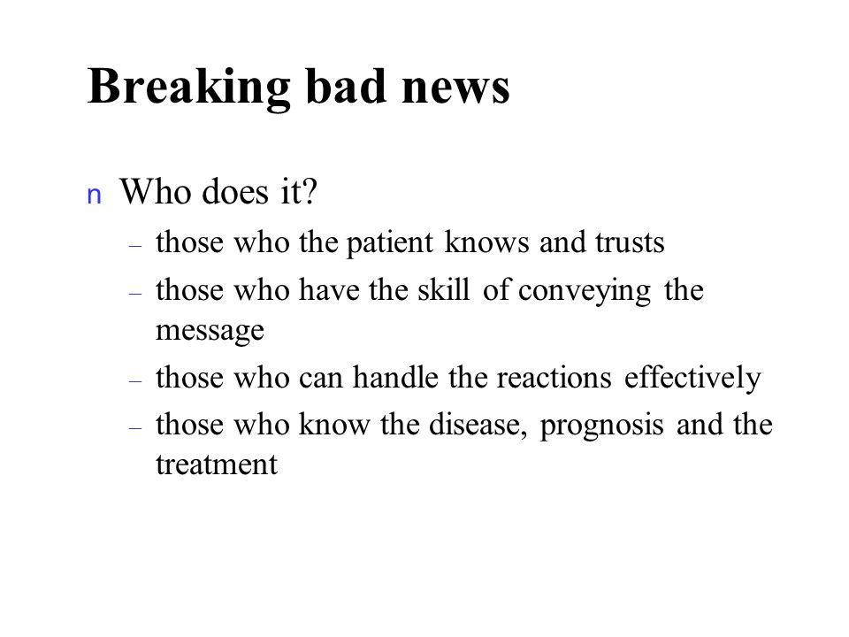Breaking bad news n Who does it? – those who the patient knows and trusts – those who have the skill of conveying the message – those who can handle t