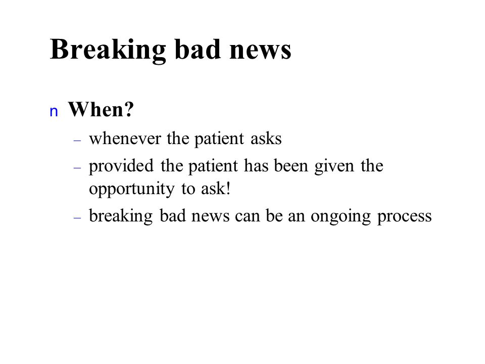 Breaking bad news n When? – whenever the patient asks – provided the patient has been given the opportunity to ask! – breaking bad news can be an ongo