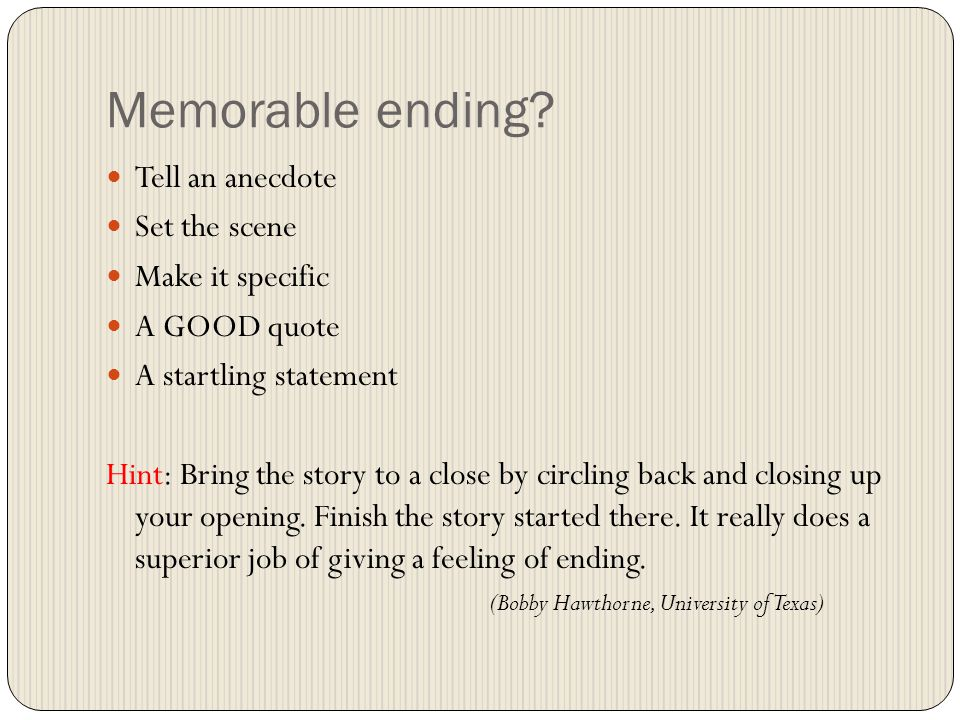 Memorable ending? Tell an anecdote Set the scene Make it specific A GOOD quote A startling statement Hint: Bring the story to a close by circling back