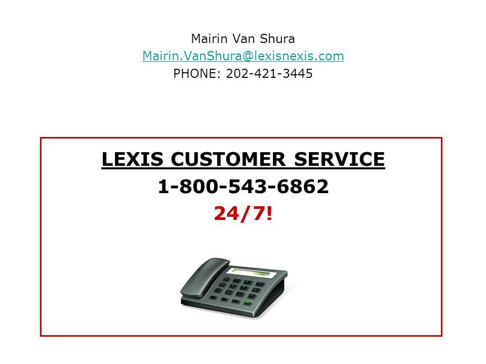 Mairin Van Shura Mairin.VanShura@lexisnexis.com PHONE: 202-421-3445 LEXIS CUSTOMER SERVICE 1-800-543-6862 24/7!