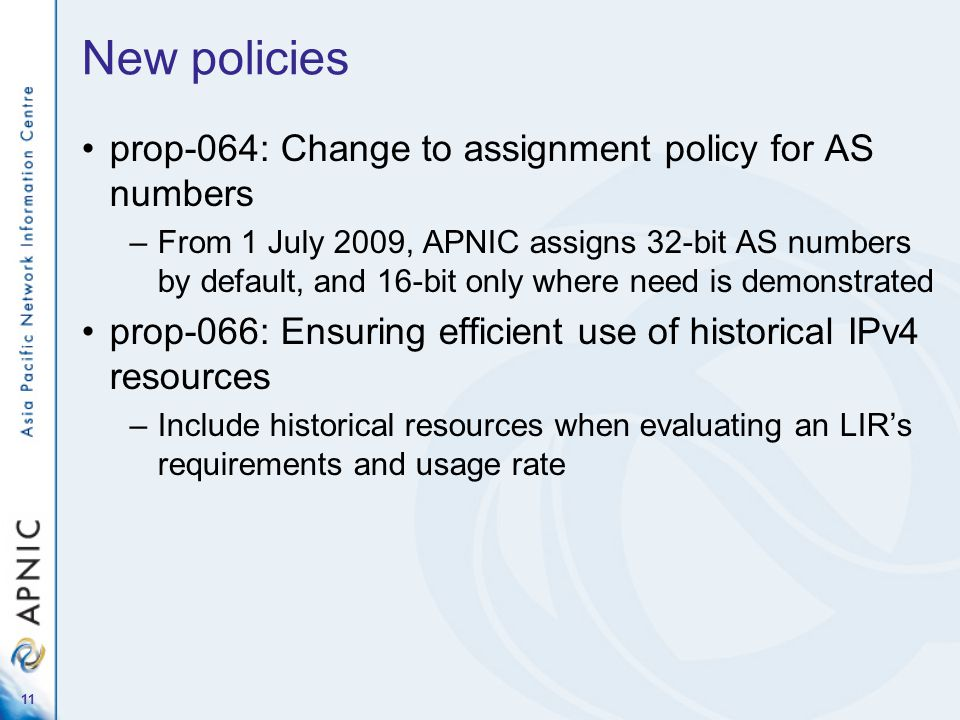 New policies prop-064: Change to assignment policy for AS numbers –From 1 July 2009, APNIC assigns 32-bit AS numbers by default, and 16-bit only where need is demonstrated prop-066: Ensuring efficient use of historical IPv4 resources –Include historical resources when evaluating an LIRs requirements and usage rate 11