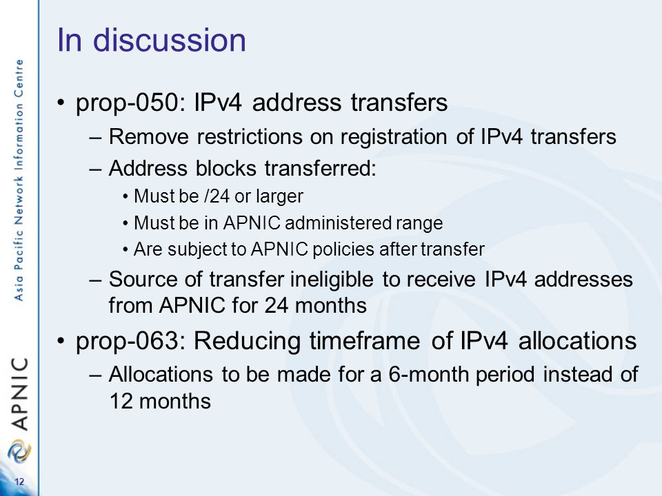 In discussion prop-050: IPv4 address transfers –Remove restrictions on registration of IPv4 transfers –Address blocks transferred: Must be /24 or larger Must be in APNIC administered range Are subject to APNIC policies after transfer –Source of transfer ineligible to receive IPv4 addresses from APNIC for 24 months prop-063: Reducing timeframe of IPv4 allocations –Allocations to be made for a 6-month period instead of 12 months 12
