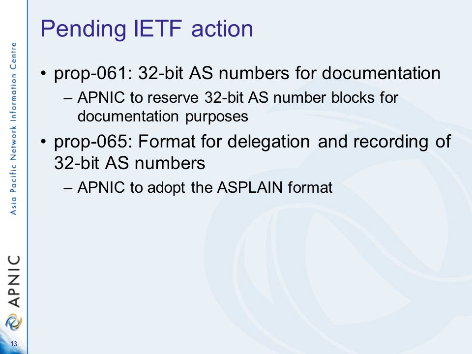 Pending IETF action prop-061: 32-bit AS numbers for documentation –APNIC to reserve 32-bit AS number blocks for documentation purposes prop-065: Format for delegation and recording of 32-bit AS numbers –APNIC to adopt the ASPLAIN format 13
