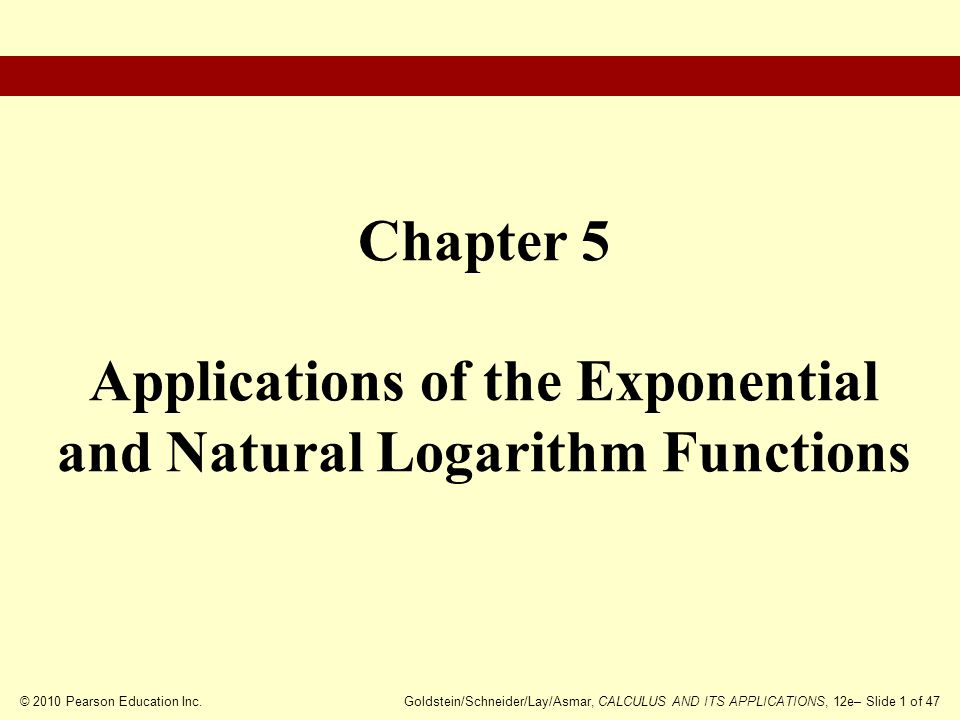 © 2010 Pearson Education Inc.Goldstein/Schneider/Lay/Asmar, CALCULUS AND ITS APPLICATIONS, 12e– Slide 2 of 47 Exponential Growth and Decay Compound Interest Applications of the Natural Logarithm Function to Economics Further Exponential Models Chapter Outline