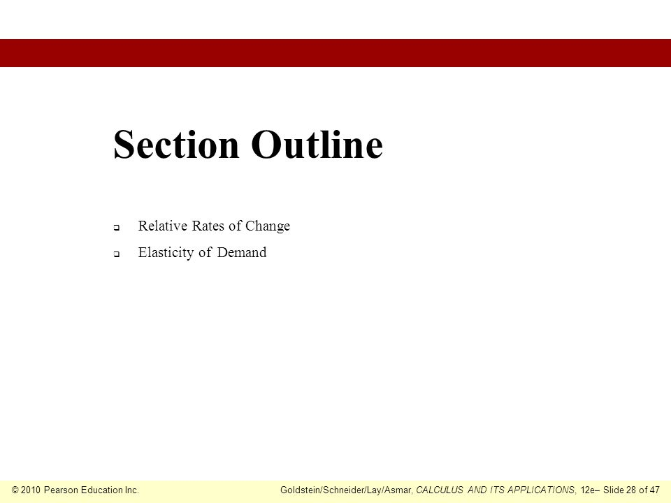 © 2010 Pearson Education Inc.Goldstein/Schneider/Lay/Asmar, CALCULUS AND ITS APPLICATIONS, 12e– Slide 28 of 47 Relative Rates of Change Elasticity of