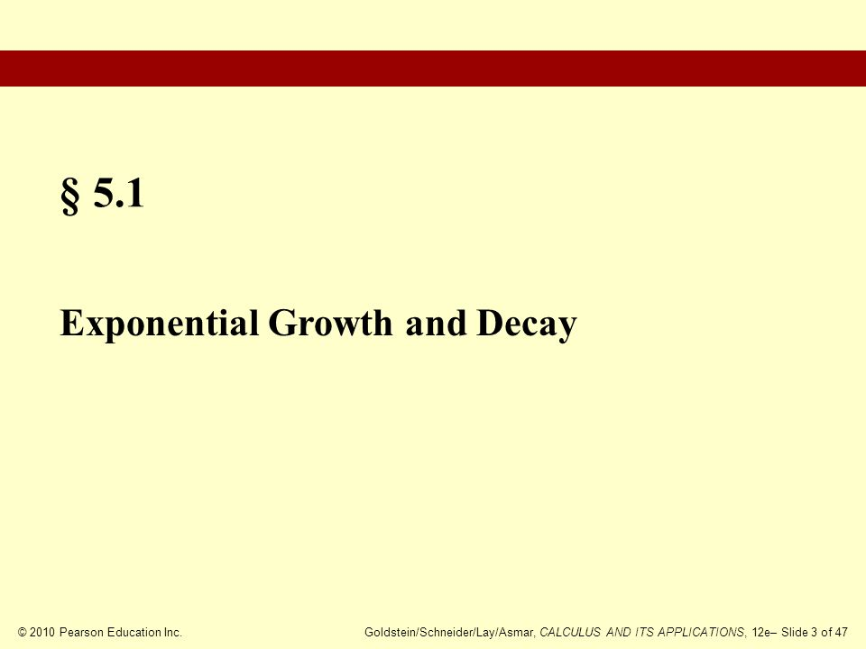 © 2010 Pearson Education Inc.Goldstein/Schneider/Lay/Asmar, CALCULUS AND ITS APPLICATIONS, 12e– Slide 4 of 47 Exponential Growth The Exponential Growth and Decay Model Exponential Growth in Application Exponential Decay Exponential Decay in Application Section Outline