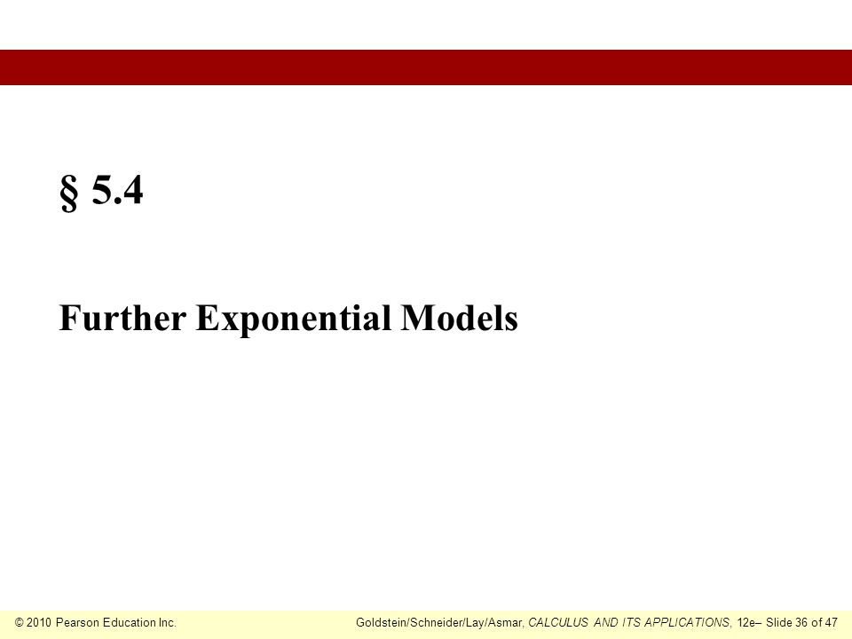 © 2010 Pearson Education Inc.Goldstein/Schneider/Lay/Asmar, CALCULUS AND ITS APPLICATIONS, 12e– Slide 36 of 47 § 5.4 Further Exponential Models