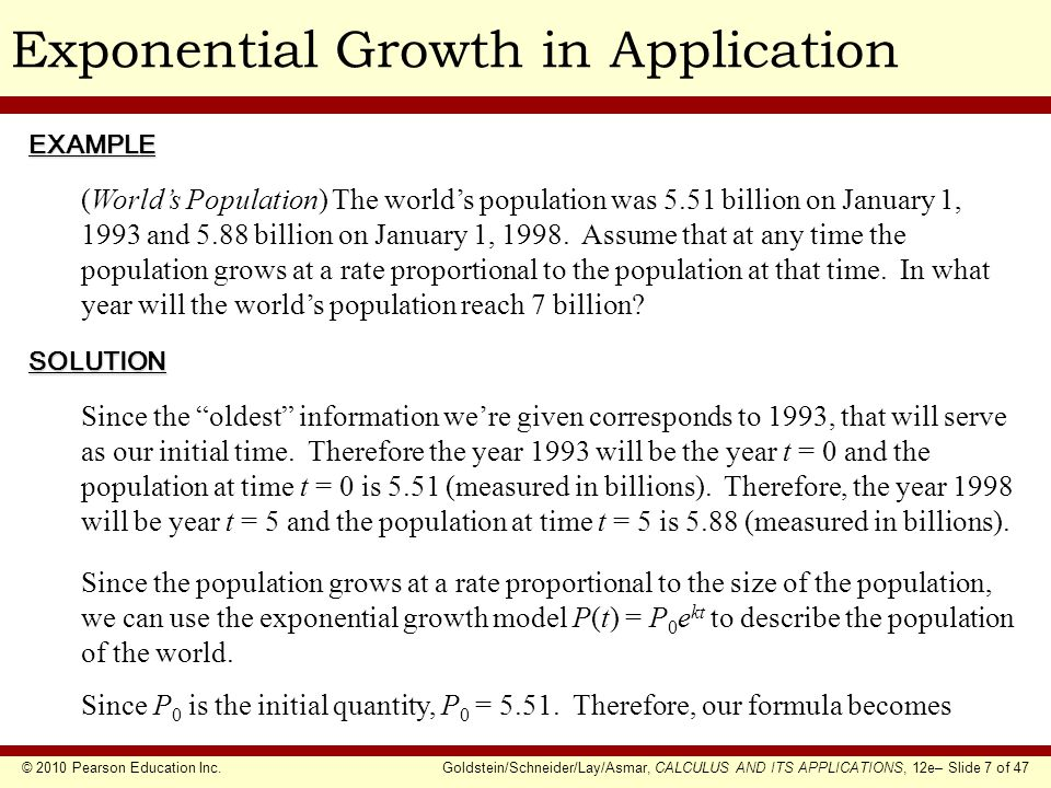 © 2010 Pearson Education Inc.Goldstein/Schneider/Lay/Asmar, CALCULUS AND ITS APPLICATIONS, 12e– Slide 7 of 47 Exponential Growth in ApplicationEXAMPLE