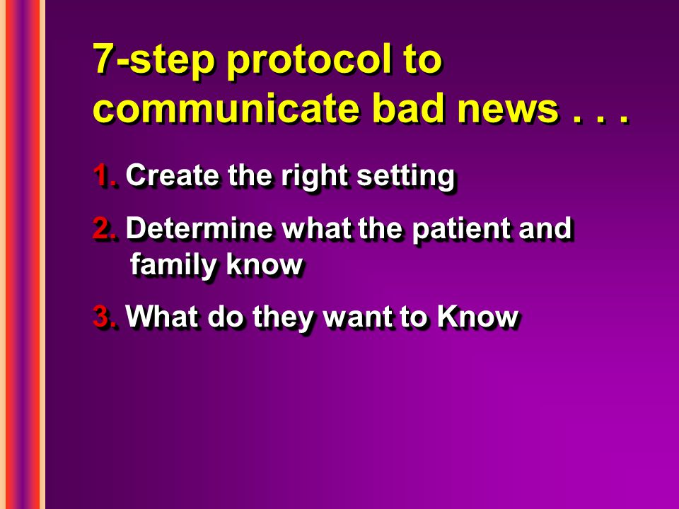 7-step protocol to communicate bad news... 1. Create the right setting 2. Determine what the patient and family know 3. What do they want to Know 1. C