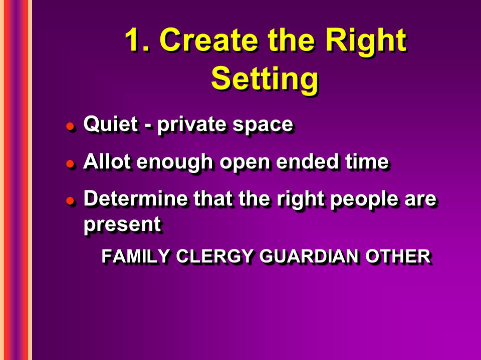 1. Create the Right Setting l Quiet - private space l Allot enough open ended time l Determine that the right people are present FAMILY CLERGY GUARDIA