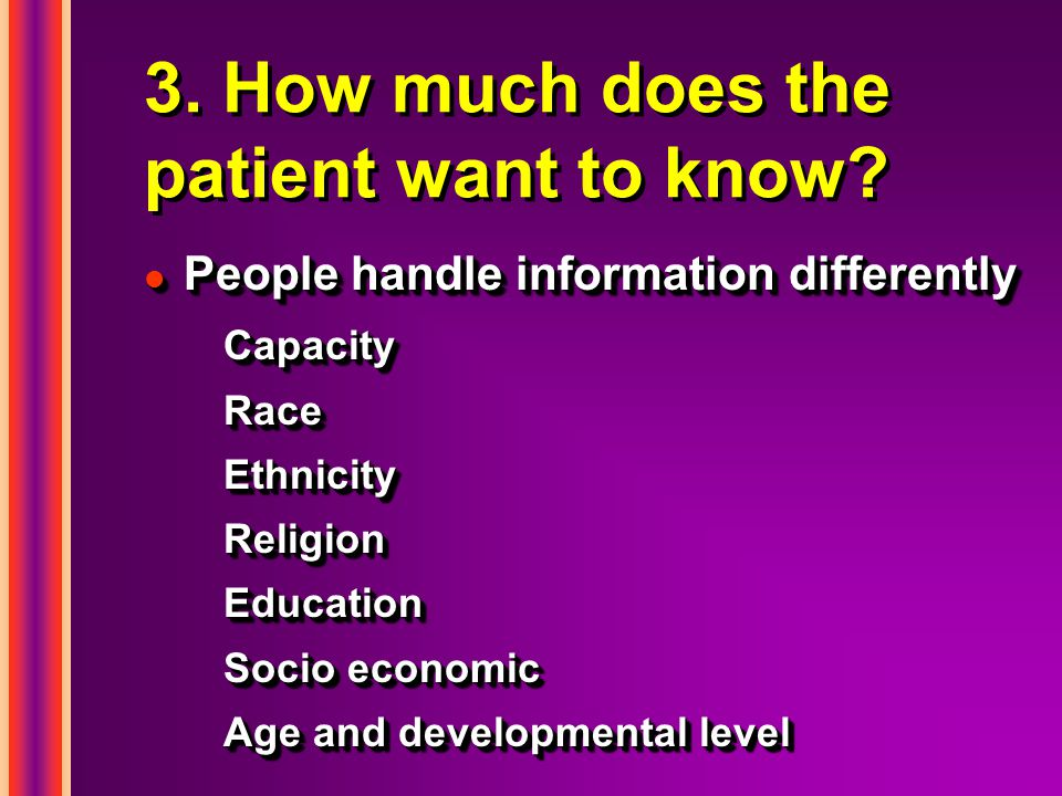 3. How much does the patient want to know? l People handle information differently CapacityRaceEthnicityReligionEducation Socio economic Age and devel