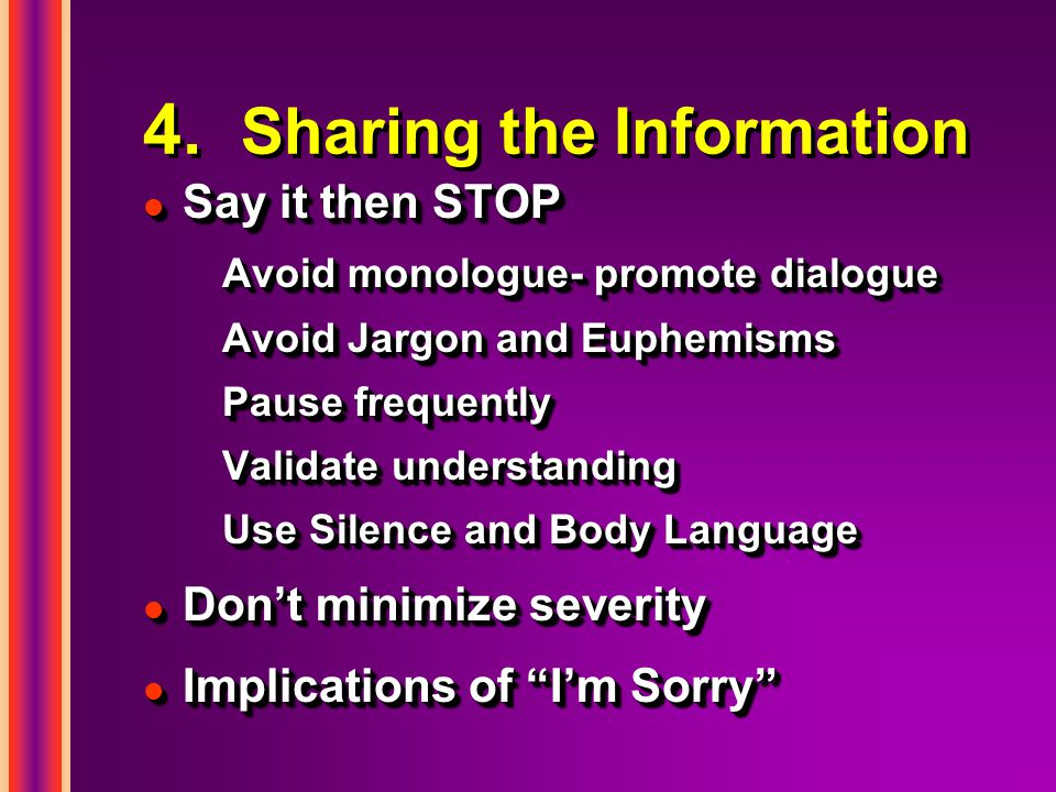 4. Sharing the Information l Say it then STOP Avoid monologue- promote dialogue Avoid Jargon and Euphemisms Pause frequently Validate understanding Us