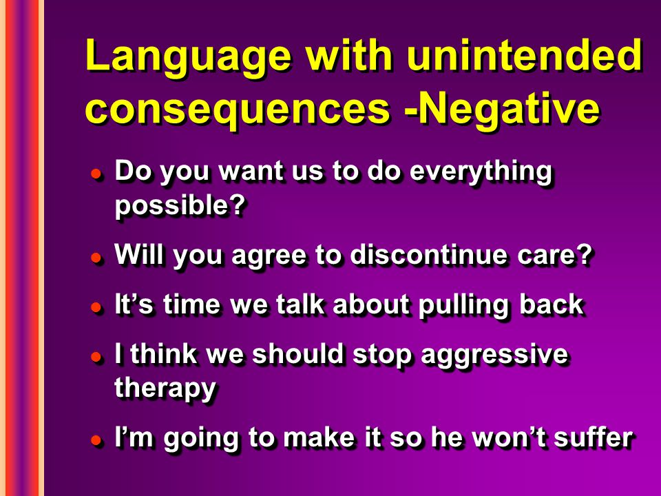 Language with unintended consequences -Negative l Do you want us to do everything possible? l Will you agree to discontinue care? l Its time we talk a