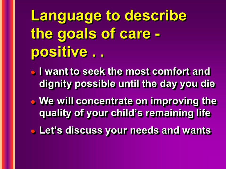 Language to describe the goals of care - positive.. l I want to seek the most comfort and dignity possible until the day you die l We will concentrate