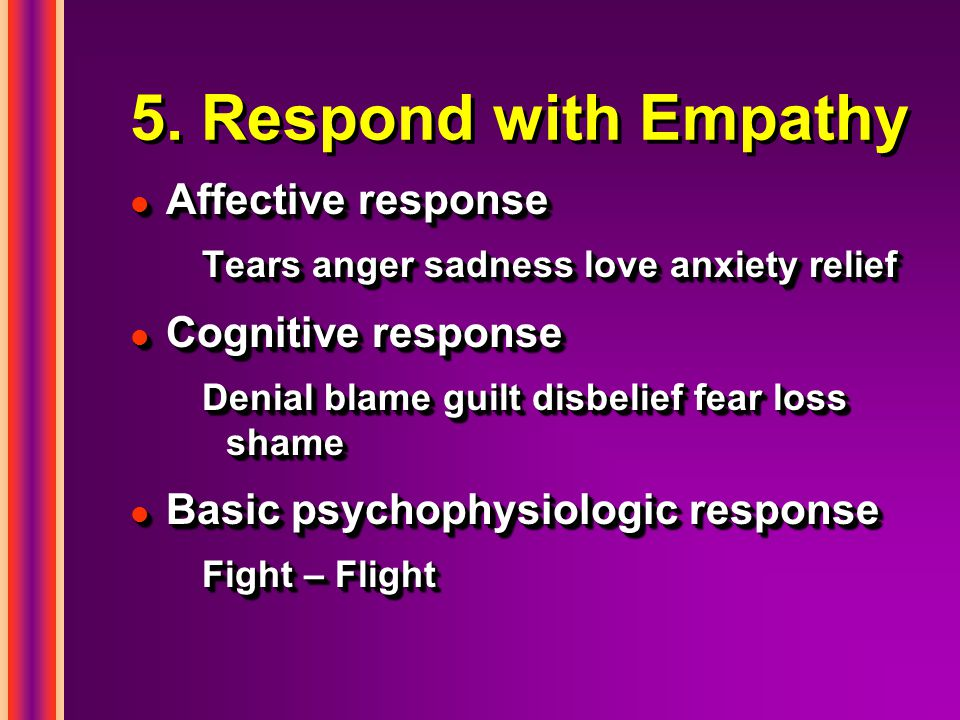 5. Respond with Empathy l Affective response Tears anger sadness love anxiety relief l Cognitive response Denial blame guilt disbelief fear loss shame