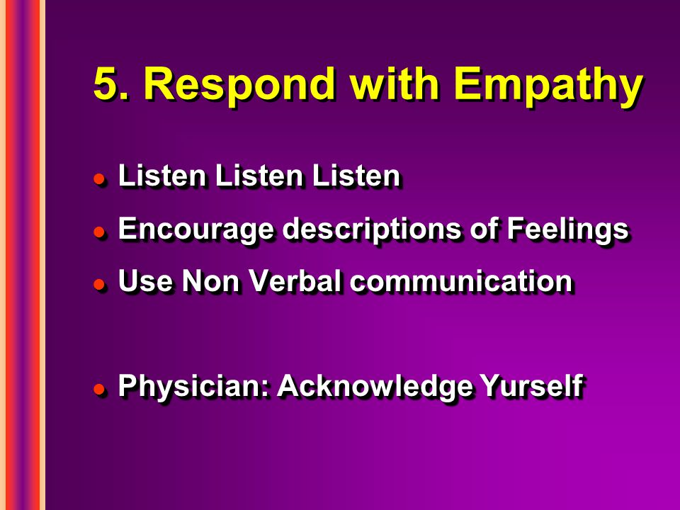 5. Respond with Empathy l Listen Listen Listen l Encourage descriptions of Feelings l Use Non Verbal communication l Physician: Acknowledge Yurself l