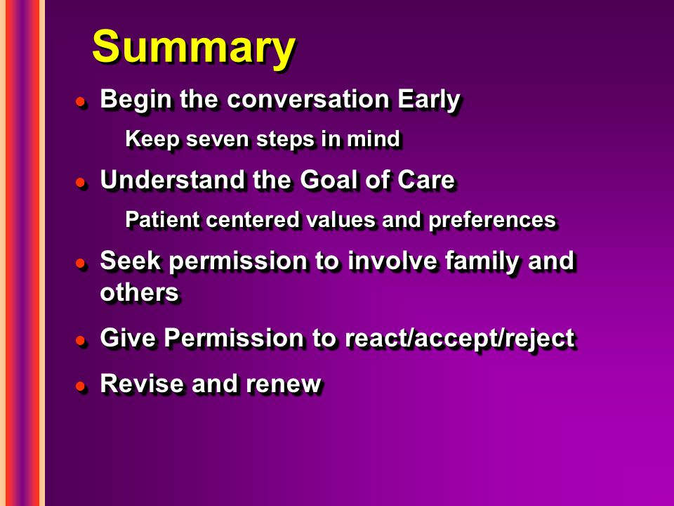 Summary l Begin the conversation Early Keep seven steps in mind l Understand the Goal of Care Patient centered values and preferences l Seek permissio