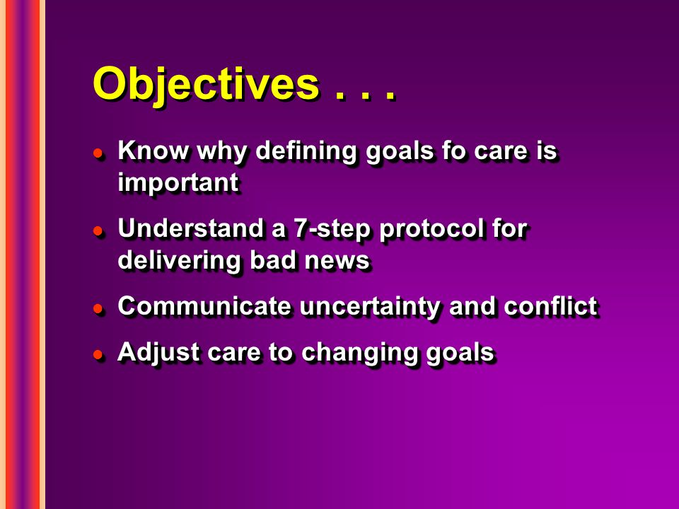 Objectives... l Know why defining goals fo care is important l Understand a 7-step protocol for delivering bad news l Communicate uncertainty and conf