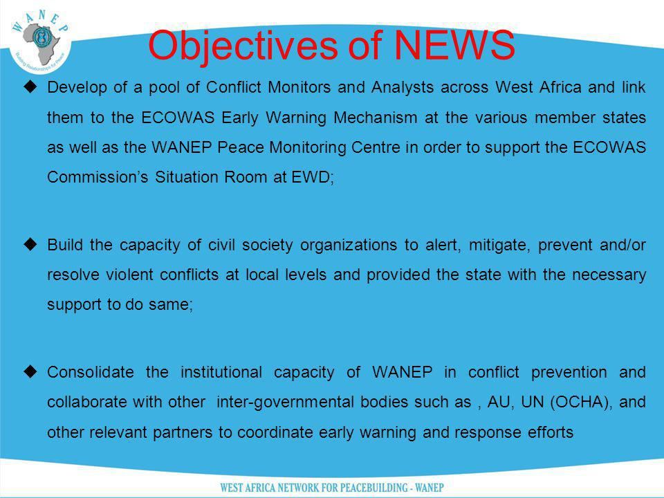 Objectives of NEWS Develop of a pool of Conflict Monitors and Analysts across West Africa and link them to the ECOWAS Early Warning Mechanism at the v