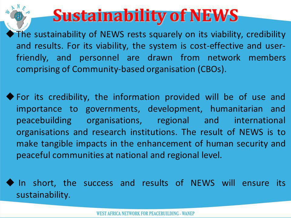 Sustainability of NEWS The sustainability of NEWS rests squarely on its viability, credibility and results. For its viability, the system is cost-effe