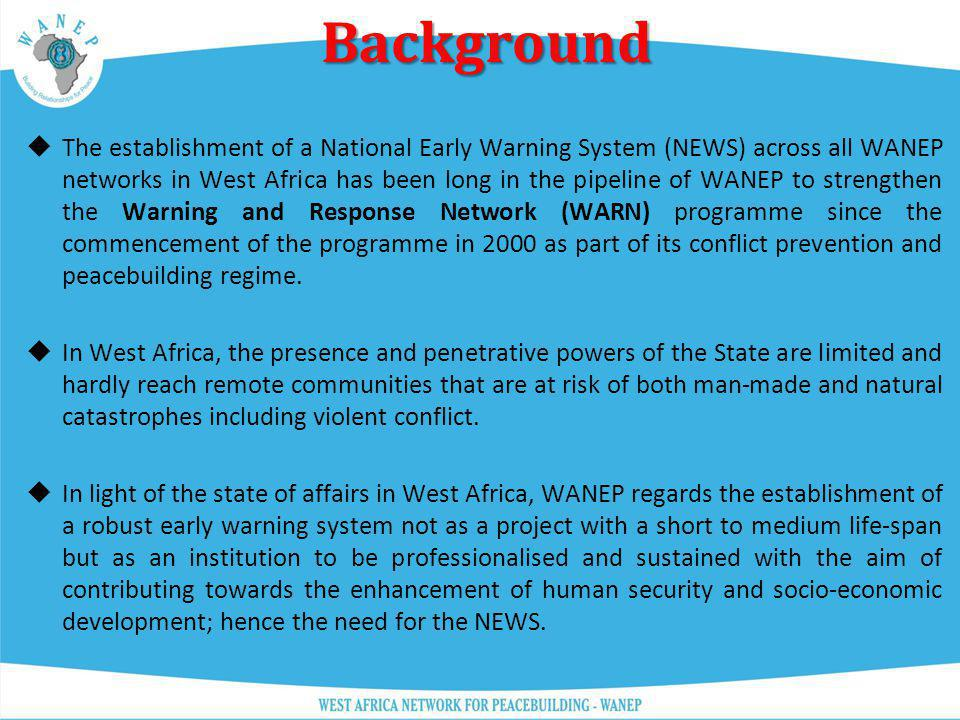 Background Background The establishment of a National Early Warning System (NEWS) across all WANEP networks in West Africa has been long in the pipeli