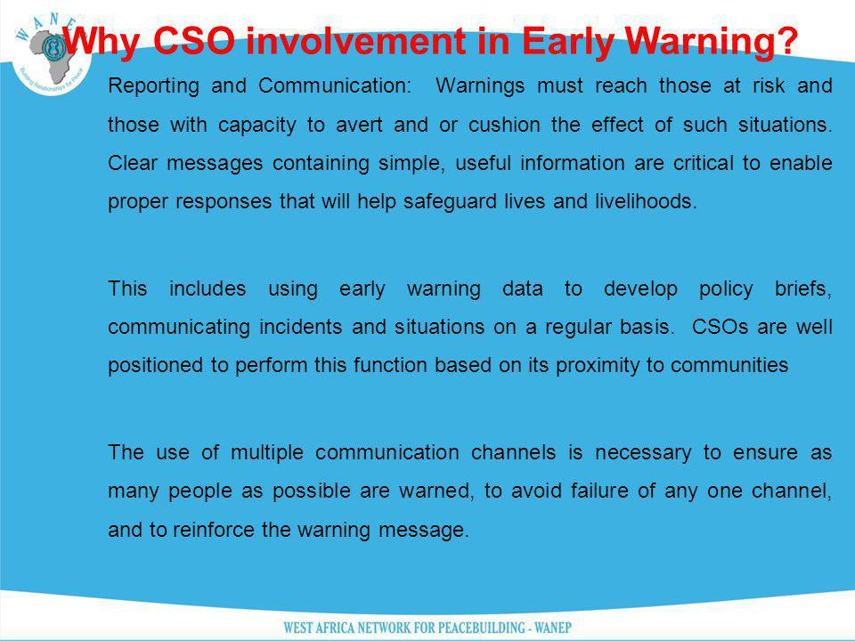 Why CSO involvement in Early Warning? Reporting and Communication: Warnings must reach those at risk and those with capacity to avert and or cushion t