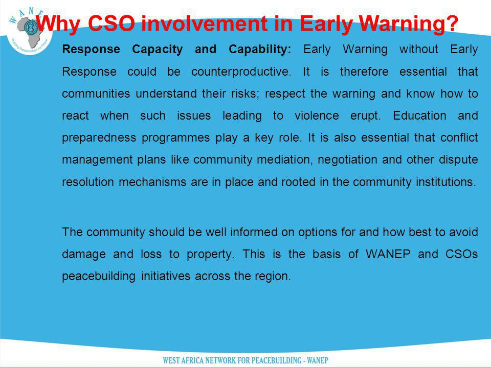 Why CSO involvement in Early Warning? Response Capacity and Capability: Early Warning without Early Response could be counterproductive. It is therefo