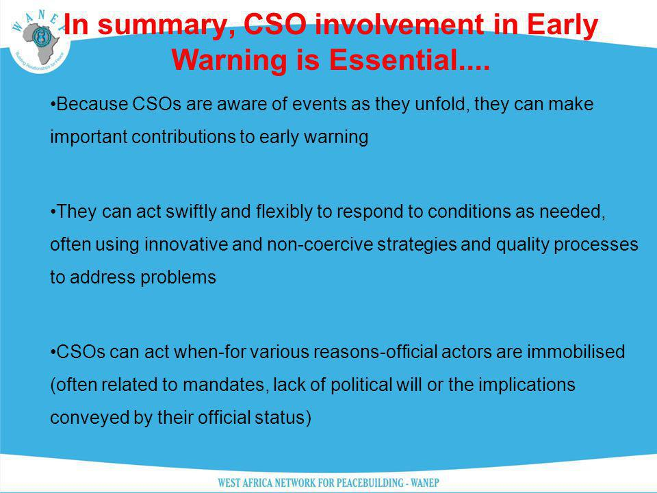 In summary, CSO involvement in Early Warning is Essential.... Because CSOs are aware of events as they unfold, they can make important contributions t