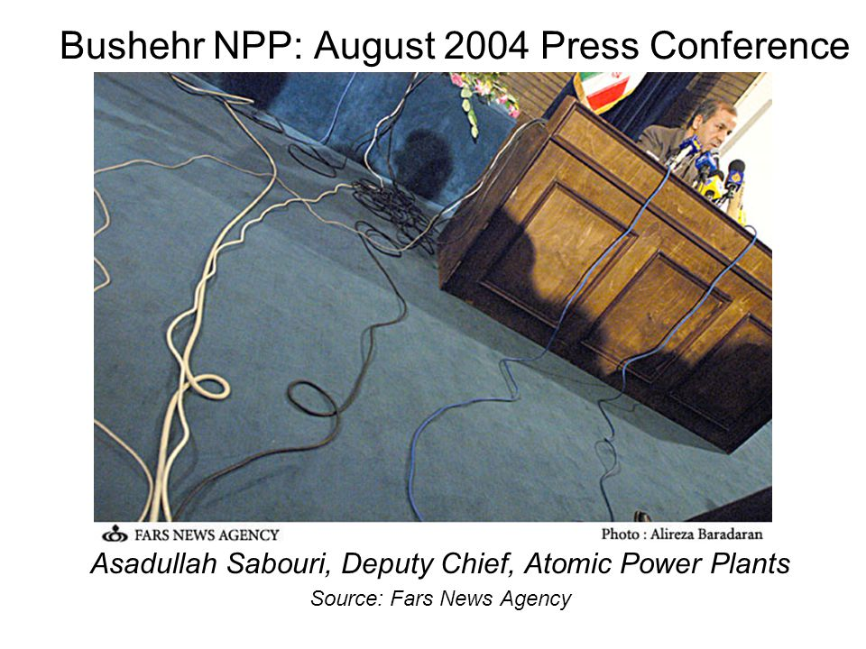 Bushehr NPP: August 2004 Press Conference Asadullah Sabouri, Deputy Chief, Atomic Power Plants Source: Fars News Agency