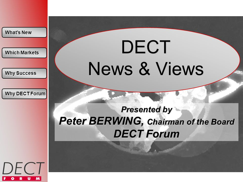 Whats New Whats New Which Markets Which Markets Why Success Why Success Why DECT Forum Why DECT Forum DECT News & Views Presented by Peter BERWING, Chairman of the Board DECT Forum