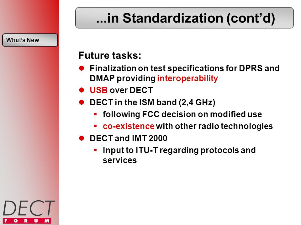 ...in Standardization (contd) Future tasks: Finalization on test specifications for DPRS and DMAP providing interoperability USB over DECT DECT in the ISM band (2,4 GHz) following FCC decision on modified use co-existence with other radio technologies DECT and IMT 2000 Input to ITU-T regarding protocols and services Whats New Whats New