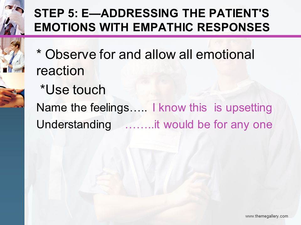 STEP 5: EADDRESSING THE PATIENT'S EMOTIONS WITH EMPATHIC RESPONSES * Observe for and allow all emotional reaction *Use touch Name the feelings….. I kn