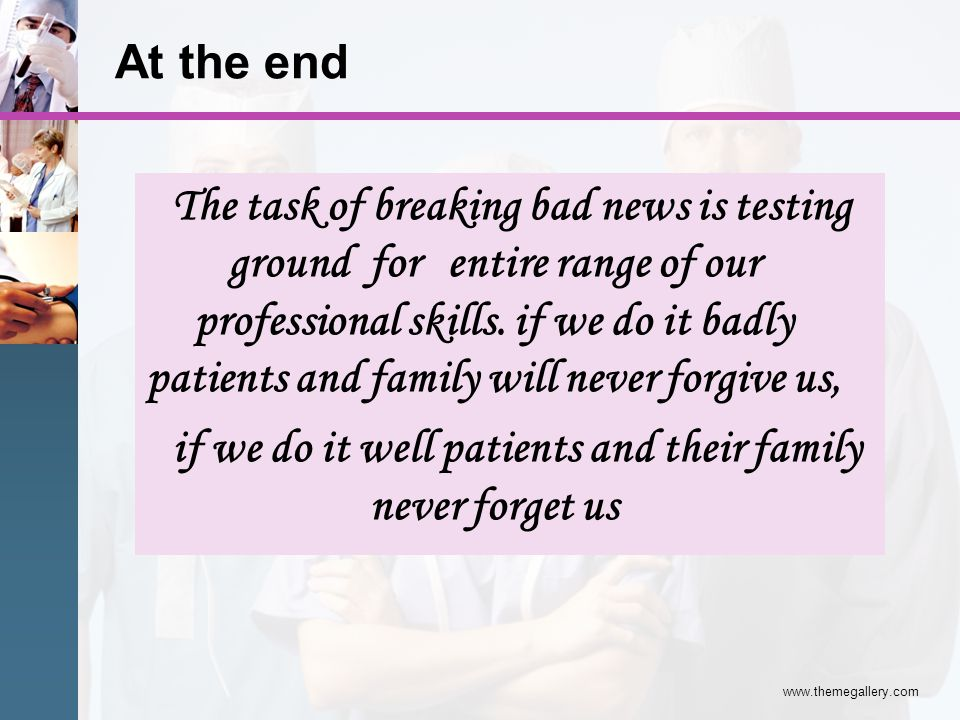 At the end The task of breaking bad news is testing ground for entire range of our professional skills. if we do it badly patients and family will nev