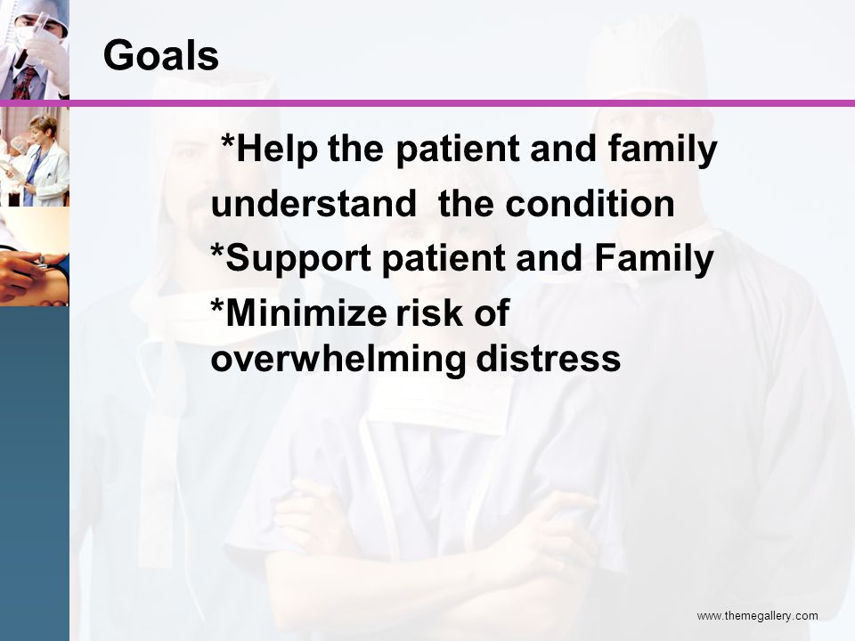 www.themegallery.com *Help the patient and family understand the condition *Support patient and Family *Minimize risk of overwhelming distress Goals