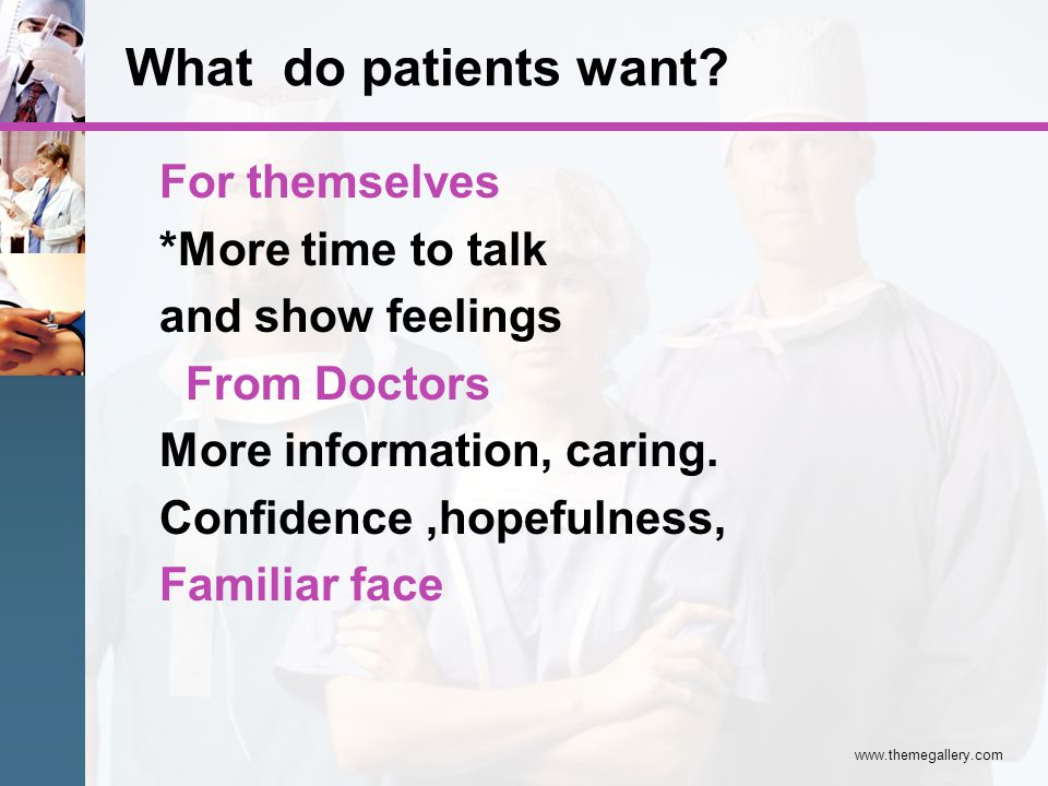 For themselves *More time to talk and show feelings From Doctors More information, caring. Confidence,hopefulness, Familiar face What do patients want