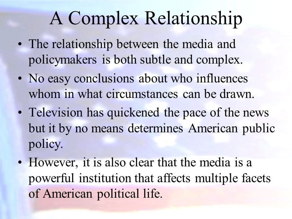 A Complex Relationship The relationship between the media and policymakers is both subtle and complex. No easy conclusions about who influences whom i