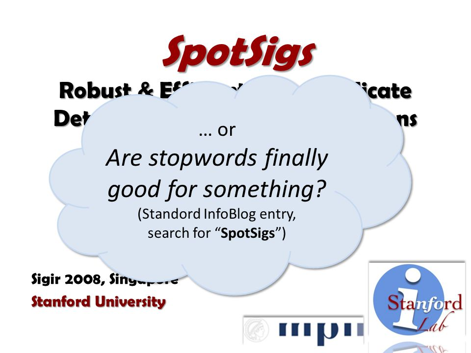 SpotSigs Robust & Efficient Near Duplicate Detection in Large Web Collections Martin Theobald Jonathan Siddharth Andreas Paepcke Sigir 2008, Singapore Stanford University … or Are stopwords finally good for something.